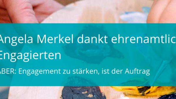 Angela Merkel dankt ehrenamtlich Engagierten. ABER: Engagement zu stärken, ist der Auftrag